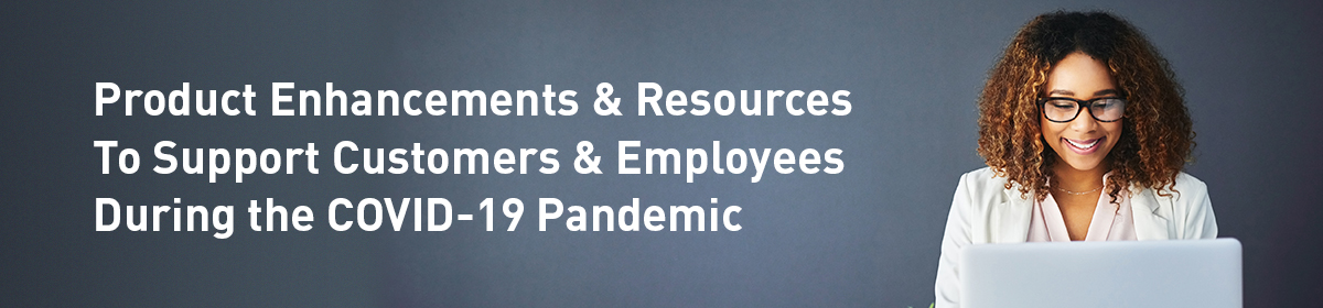 Product Enhancements & Resources To Support Customers & Employees During COVID-19 Pandemic