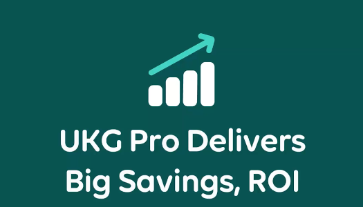 UKG Pro Delivers Big Savings, ROI